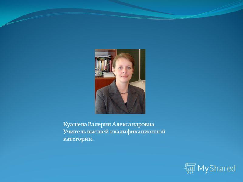 Куашева Валерия Александровна Учитель высшей квалификационной категории.