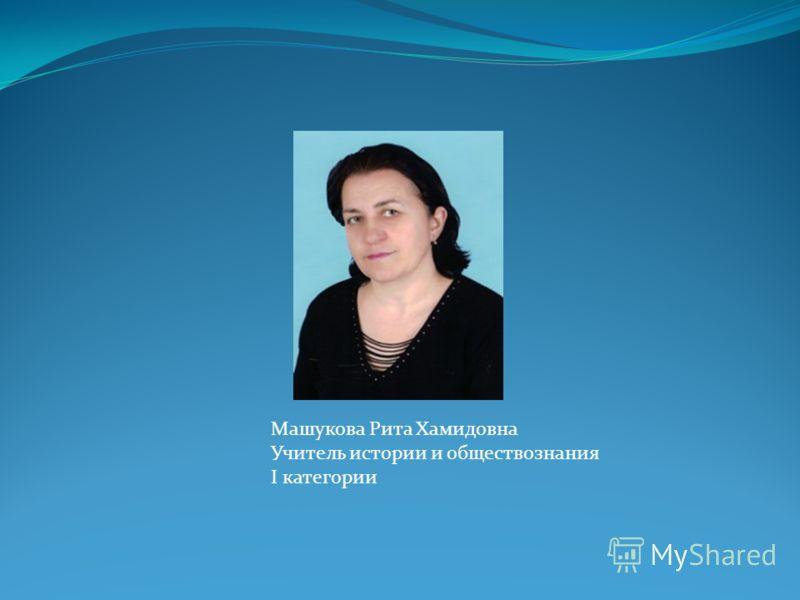 Машукова Рита Хамидовна Учитель истории и обществознания I категории
