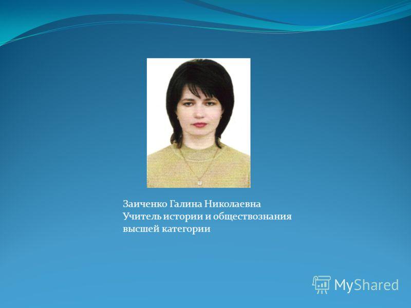 Заиченко Галина Николаевна Учитель истории и обществознания высшей категории