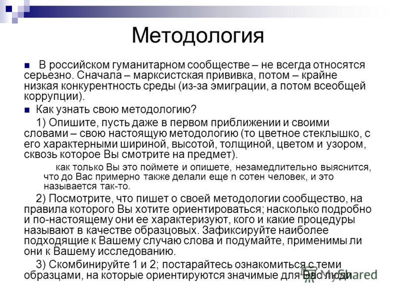 Методология В российском гуманитарном сообществе – не всегда относятся серьезно. Сначала – марксистская прививка, потом – крайне низкая конкурентность среды (из-за эмиграции, а потом всеобщей коррупции). Как узнать свою методологию? 1) Опишите, пусть