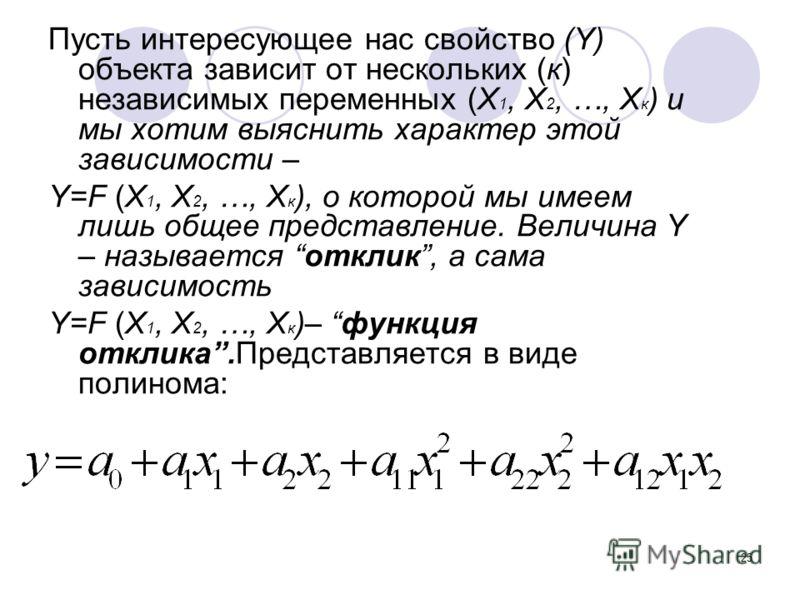 25 Пусть интересующее нас свойство (Y) объекта зависит от нескольких (к) независимых переменных (Х 1, Х 2, …, Х к ) и мы хотим выяснить характер этой зависимости – Y=F (Х 1, Х 2, …, Х к ), о которой мы имеем лишь общее представление. Величина Y – наз