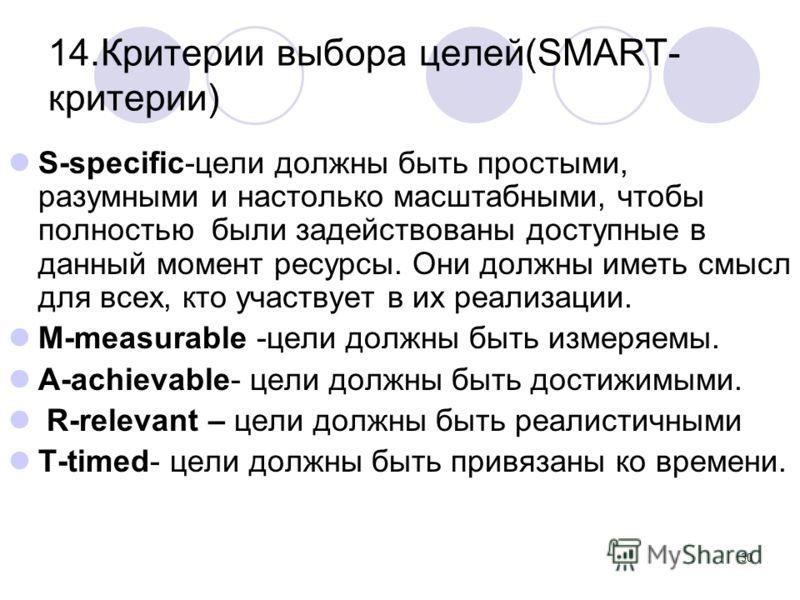 30 14.Критерии выбора целей(SMART- критерии) S-specific-цели должны быть простыми, разумными и настолько масштабными, чтобы полностью были задействованы доступные в данный момент ресурсы. Они должны иметь смысл для всех, кто участвует в их реализации