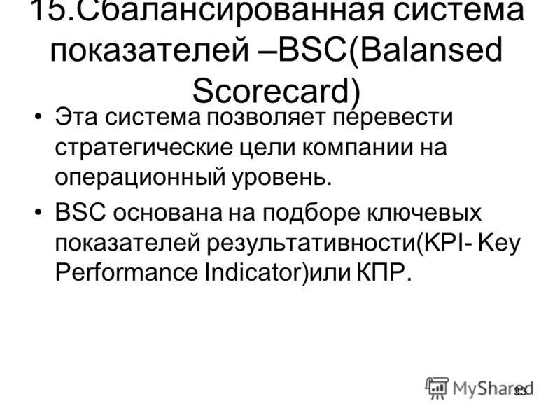 33 15.Сбалансированная система показателей –BSC(Balansed Scorecard) Эта система позволяет перевести стратегические цели компании на операционный уровень. BSC основана на подборе ключевых показателей результативности(KPI- Key Performance Indicator)или
