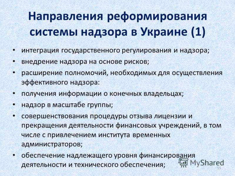 Направления реформирования системы надзора в Украине (1) интеграция государственного регулирования и надзора; внедрение надзора на основе рисков; расширение полномочий, необходимых для осуществления эффективного надзора: получения информации о конечн