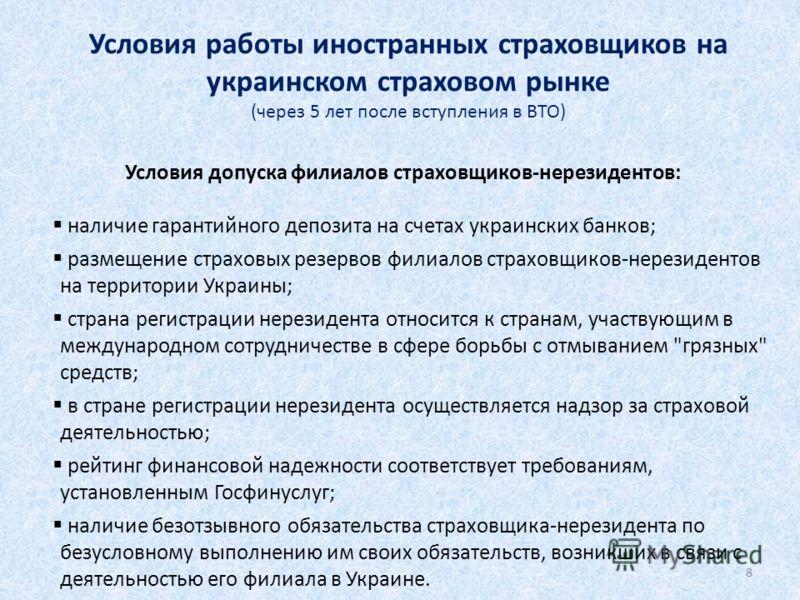 8 Условия работы иностранных страховщиков на украинском страховом рынке (через 5 лет после вступления в ВТО) Условия допуска филиалов страховщиков-нерезидентов: наличие гарантийного депозита на счетах украинских банков; размещение страховых резервов
