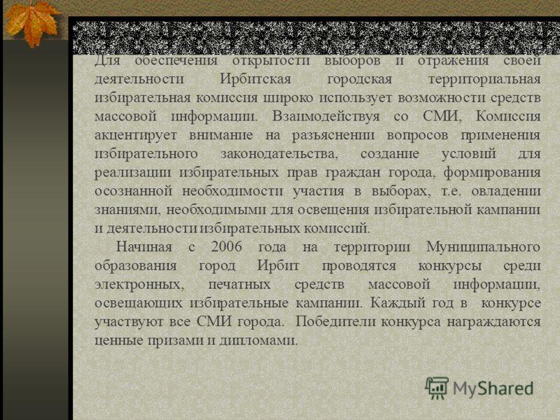 Для обеспечения открытости выборов и отражения своей деятельности Ирбитская городская территориальная избирательная комиссия широко использует возможности средств массовой информации. Взаимодействуя со СМИ, Комиссия акцентирует внимание на разъяснени