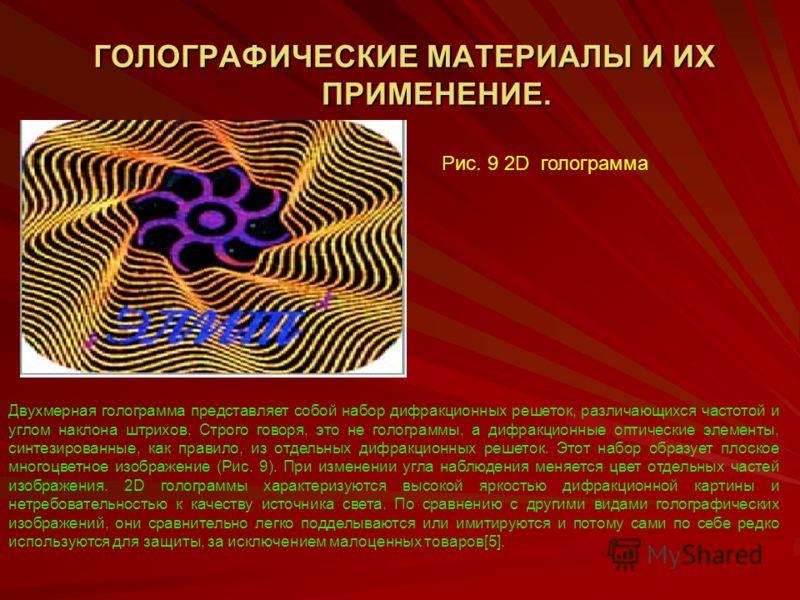 ГОЛОГРАФИЧЕСКИЕ МАТЕРИАЛЫ И ИХ ПРИМЕНЕНИЕ. ГОЛОГРАФИЧЕСКИЕ МАТЕРИАЛЫ И ИХ ПРИМЕНЕНИЕ. Рис. 9 2D голограмма Двухмерная голограмма представляет собой набор дифракционных решеток, различающихся частотой и углом наклона штрихов. Строго говоря, это не гол