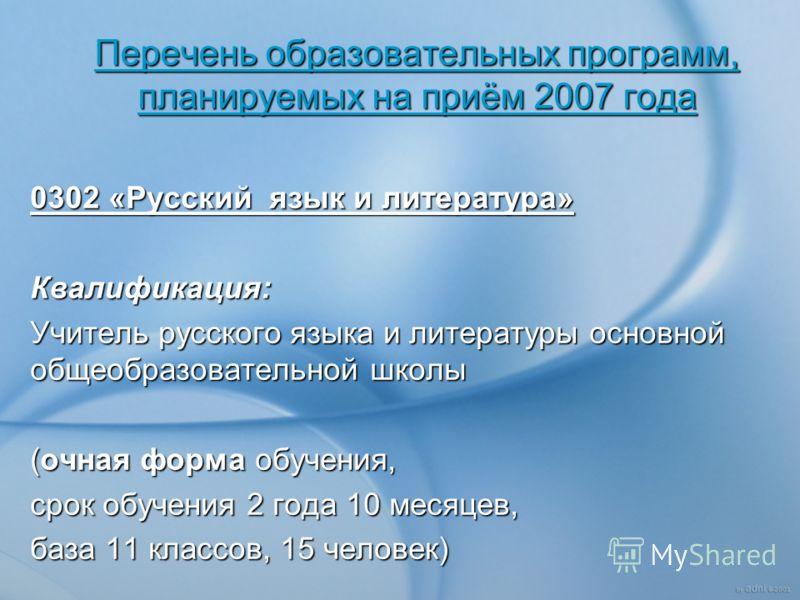Перечень образовательных программ, планируемых на приём 2007 года 0302 «Русский язык и литература» Квалификация: Учитель русского языка и литературы основной общеобразовательной школы (очная форма обучения, срок обучения 2 года 10 месяцев, база 11 кл