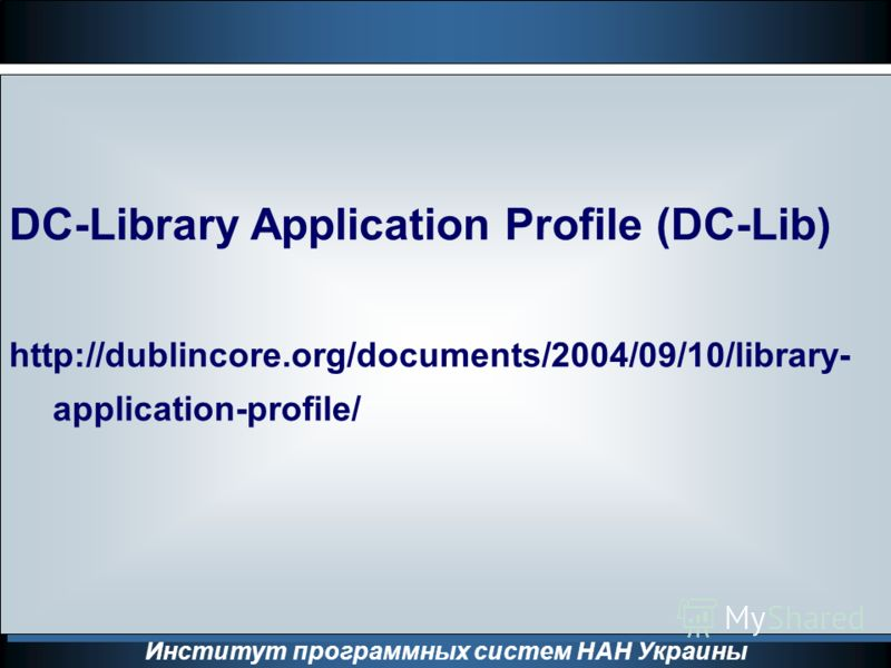 Институт программных систем НАН Украины DC-Library Application Profile (DC-Lib) http://dublincore.org/documents/2004/09/10/library- application-profile/ DC-Library Application Profile (DC-Lib) http://dublincore.org/documents/2004/09/10/library- appli
