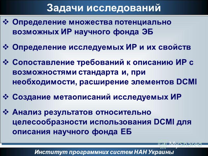 Задачи исследований Институт программних систем НАН Украины Определение множества потенциально возможных ИР научного фонда ЭБ Определение исследуемых ИР и их свойств Сопоставление требований к описанию ИР с возможностями стандарта и, при необходимост