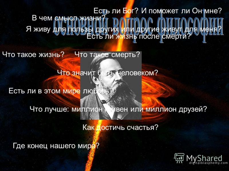 Мир и человек – главный предмет и вопрос философских исканий Триада КАНТА : Что я могу знать ? Что я должен делать ? На что я смею надеяться ?