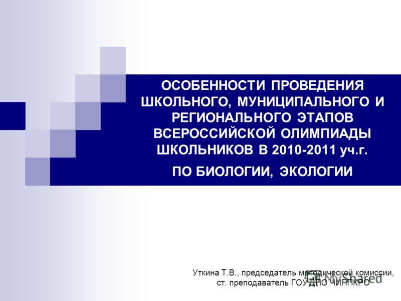 ОСОБЕННОСТИ ПРОВЕДЕНИЯ ШКОЛЬНОГО, МУНИЦИПАЛЬНОГО И РЕГИОНАЛЬНОГО ЭТАПОВ ВСЕРОССИЙСКОЙ ОЛИМПИАДЫ ШКОЛЬНИКОВ В 2010-2011 уч.г. ПО БИОЛОГИИ, ЭКОЛОГИИ Уткина Т.В., председатель методической комиссии, ст. преподаватель ГОУ ДПО ЧИППКРО