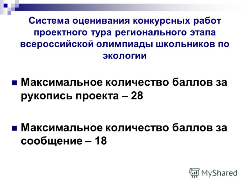 Система оценивания конкурсных работ проектного тура регионального этапа всероссийской олимпиады школьников по экологии Максимальное количество баллов за рукопись проекта – 28 Максимальное количество баллов за сообщение – 18