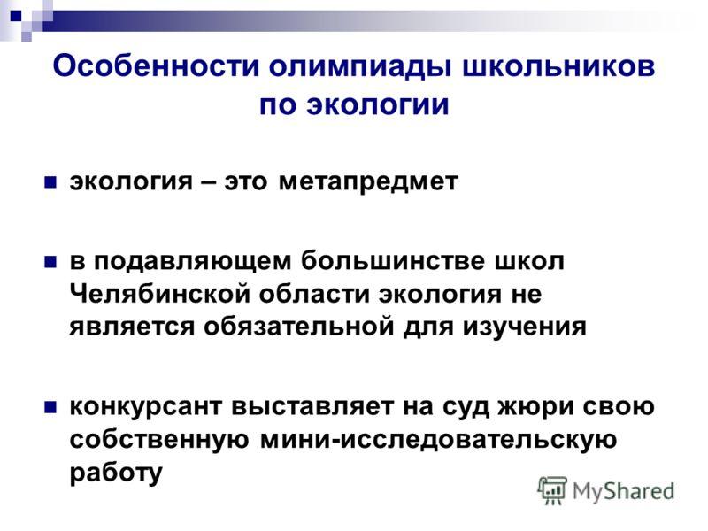 Особенности олимпиады школьников по экологии экология – это метапредмет в подавляющем большинстве школ Челябинской области экология не является обязательной для изучения конкурсант выставляет на суд жюри свою собственную мини-исследовательскую работу