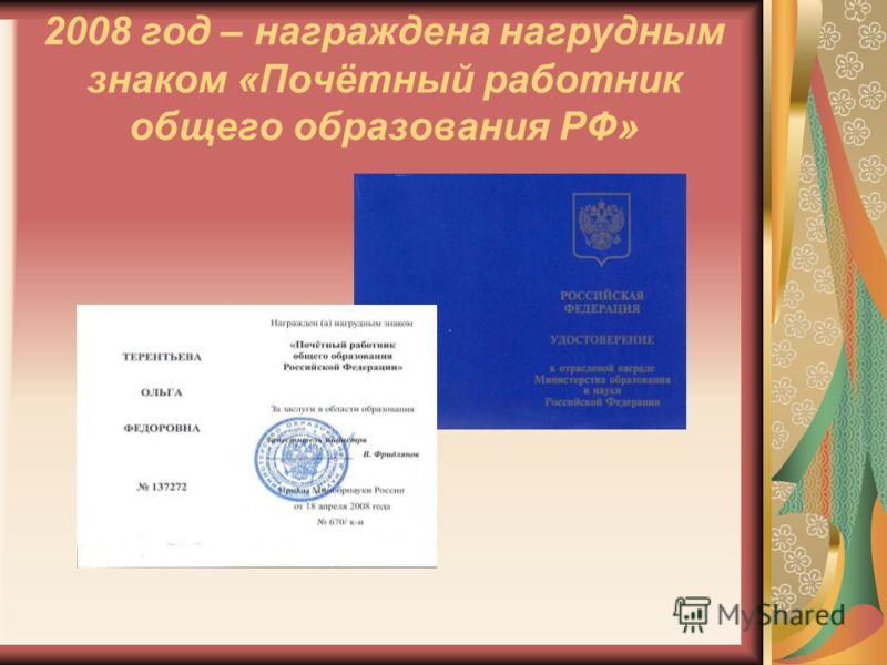 2008 год – награждена нагрудным знаком «Почётный работник общего образования РФ»