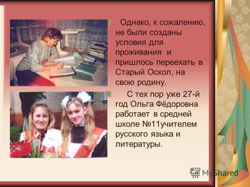 Однако, к сожалению, не были созданы условия для проживания и пришлось переехать в Старый Оскол, на свою родину. С тех пор уже 27-й год Ольга Фёдоровна работает в средней школе 11учителем русского языка и литературы.