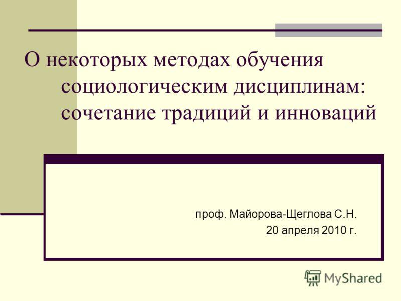 О некоторых методах обучения социологическим дисциплинам: сочетание традиций и инноваций проф. Майорова-Щеглова С.Н. 20 апреля 2010 г.
