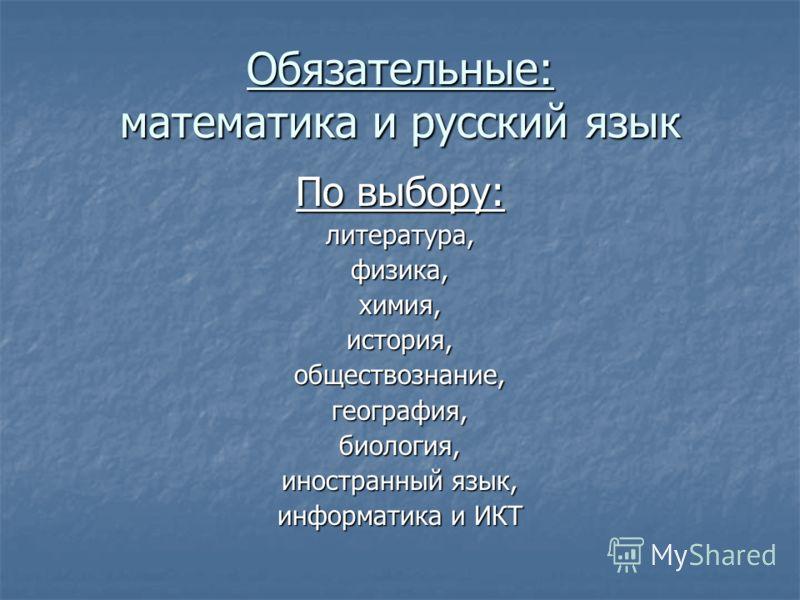 По выбору: литература,физика,химия,история,обществознание,география,биология, иностранный язык, информатика и ИКТ Обязательные: математика и русский язык