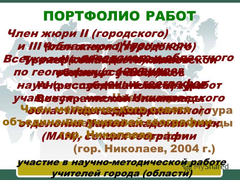 ПОРТФОЛИО РАБОТ участие в научно-методической работе учителей города (области) Член жюри II (городского) и III (областного) туров Всеукраинской олимпиады по географии (с 1988 г.) Член жюри IV (республиканского) тура Всеукраинской олимпиады по географ