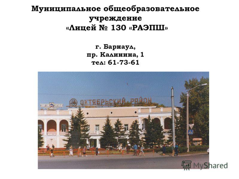 Муниципальное общеобразовательное учреждение «Лицей 130 «РАЭПШ» г. Барнаул, пр. Калинина, 1 тел: 61-73-61