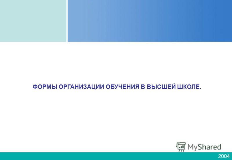 2004 ФОРМЫ ОРГАНИЗАЦИИ ОБУЧЕНИЯ В ВЫСШЕЙ ШКОЛЕ.