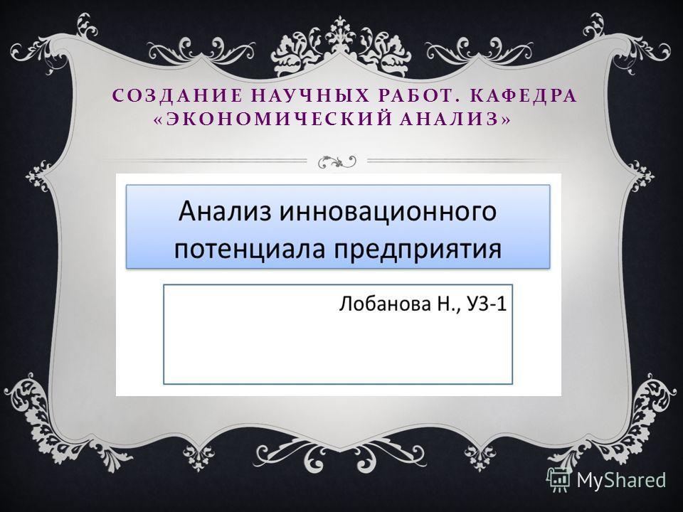 СОЗДАНИЕ НАУЧНЫХ РАБОТ. КАФЕДРА « ЭКОНОМИЧЕСКИЙ АНАЛИЗ »