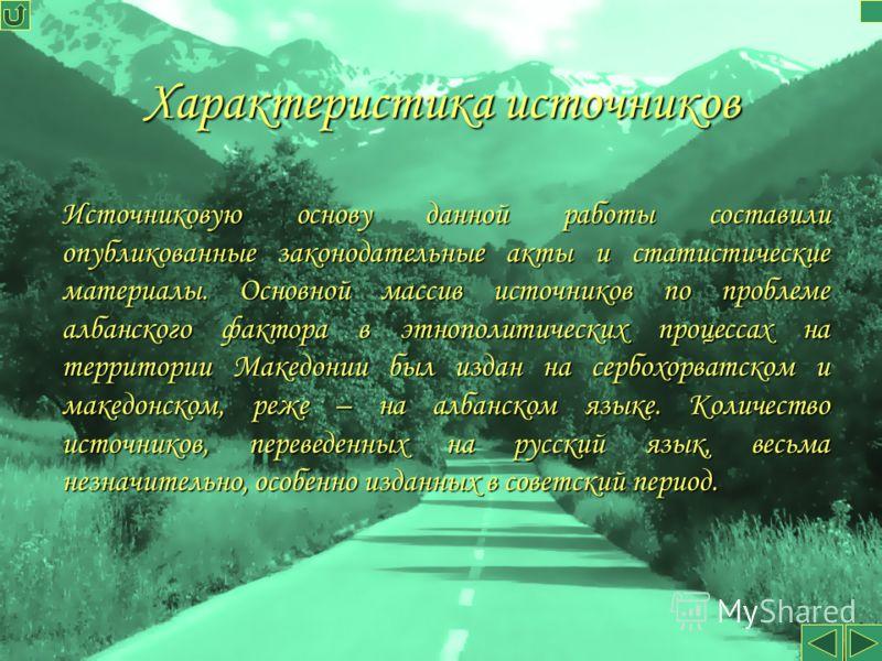 Характеристика источников Источниковую основу данной работы составили опубликованные законодательные акты и статистические материалы. Основной массив источников по проблеме албанского фактора в этнополитических процессах на территории Македонии был и