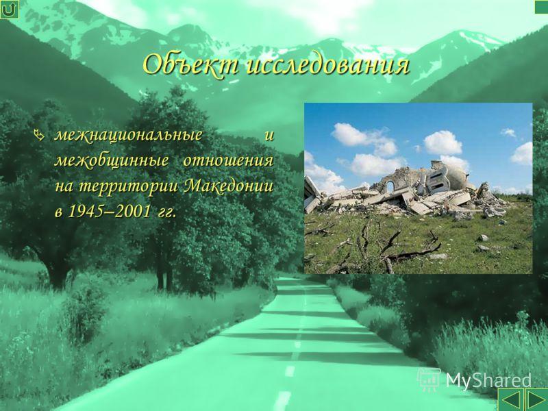 Объект исследования межнациональные и межобщинные отношения на территории Македонии в 1945–2001 гг. межнациональные и межобщинные отношения на территории Македонии в 1945–2001 гг.
