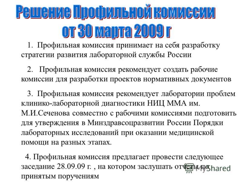 1. Профильная комиссия принимает на себя разработку стратегии развития лабораторной службы России 2. Профильная комиссия рекомендует создать рабочие комиссии для разработки проектов нормативных документов 3. Профильная комиссия рекомендует лаборатори
