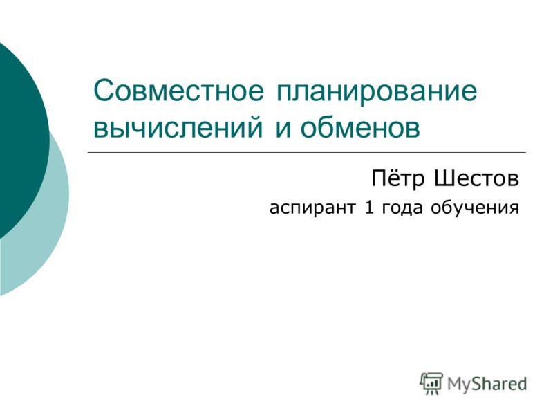 Совместное планирование вычислений и обменов Пётр Шестов аспирант 1 года обучения