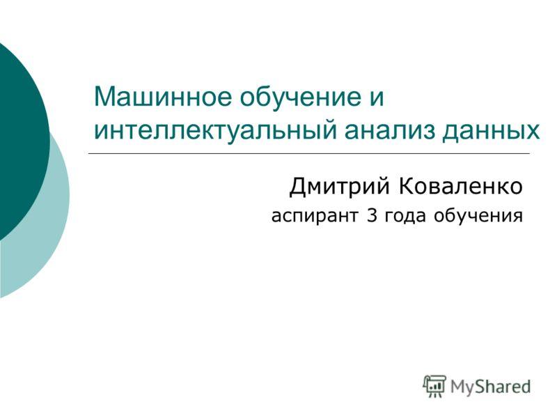 Машинное обучение и интеллектуальный анализ данных Дмитрий Коваленко аспирант 3 года обучения