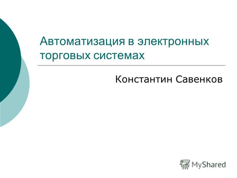 Автоматизация в электронных торговых системах Константин Савенков