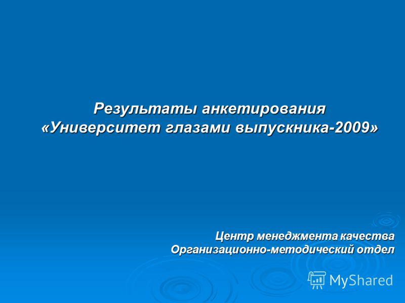 Результаты анкетирования «Университет глазами выпускника-2009» Центр менеджмента качества Организационно-методический отдел