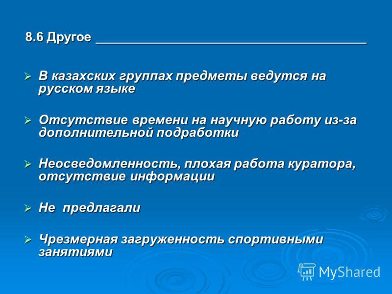 8.6 Другое _____________________________________ В казахских группах предметы ведутся на русском языке В казахских группах предметы ведутся на русском языке Отсутствие времени на научную работу из-за дополнительной подработки Отсутствие времени на на