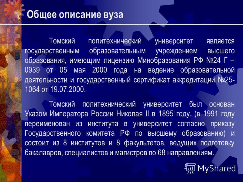Общее описание вуза Томский политехнический университет является государственным образовательным учреждением высшего образования, имеющим лицензию Минобразования РФ 24 Г – 0939 от 05 мая 2000 года на ведение образовательной деятельности и государстве