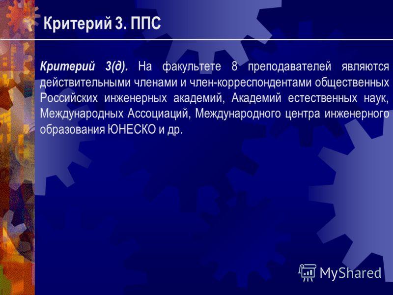 Критерий 3(д). На факультете 8 преподавателей являются действительными членами и член-корреспондентами общественных Российских инженерных академий, Академий естественных наук, Международных Ассоциаций, Международного центра инженерного образования ЮН