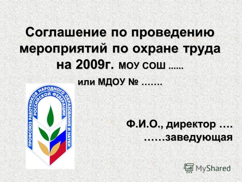 Соглашение по проведению мероприятий по охране труда на 2009г. МОУ СОШ...... или МДОУ ……. Ф.И.О., директор …. ……заведующая