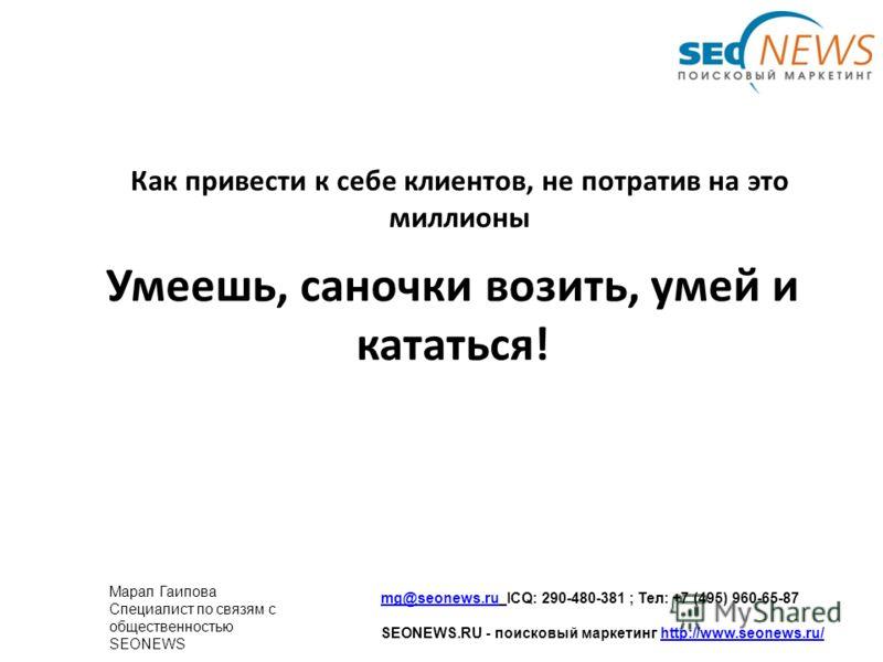 Умеешь, саночки возить, умей и кататься! Как привести к себе клиентов, не потратив на это миллионы mg@seonews.rumg@seonews.ru ICQ: 290-480-381 ; Тел: +7 (495) 960-65-87 SEONEWS.RU - поисковый маркетинг http://www.seonews.ru/http://www.seonews.ru/ Мар