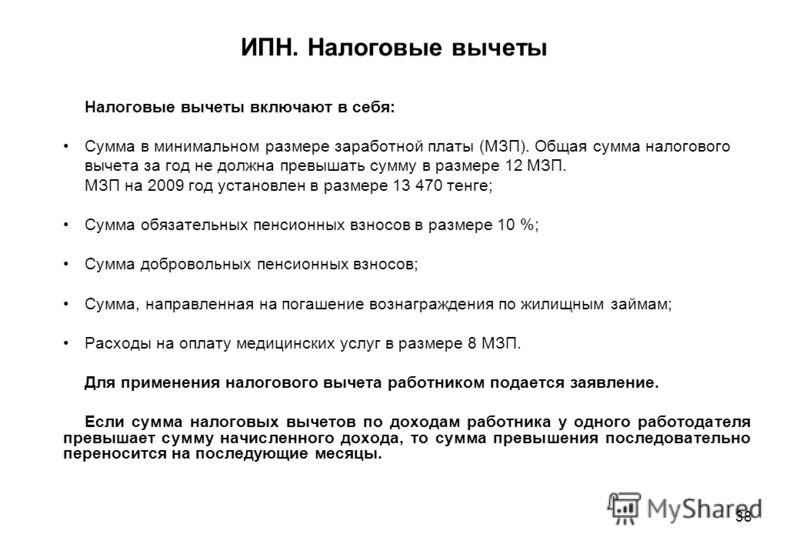 38 ИПН. Налоговые вычеты Налоговые вычеты включают в себя: Сумма в минимальном размере заработной платы (МЗП). Общая сумма налогового вычета за год не должна превышать сумму в размере 12 МЗП. МЗП на 2009 год установлен в размере 13 470 тенге; Сумма о