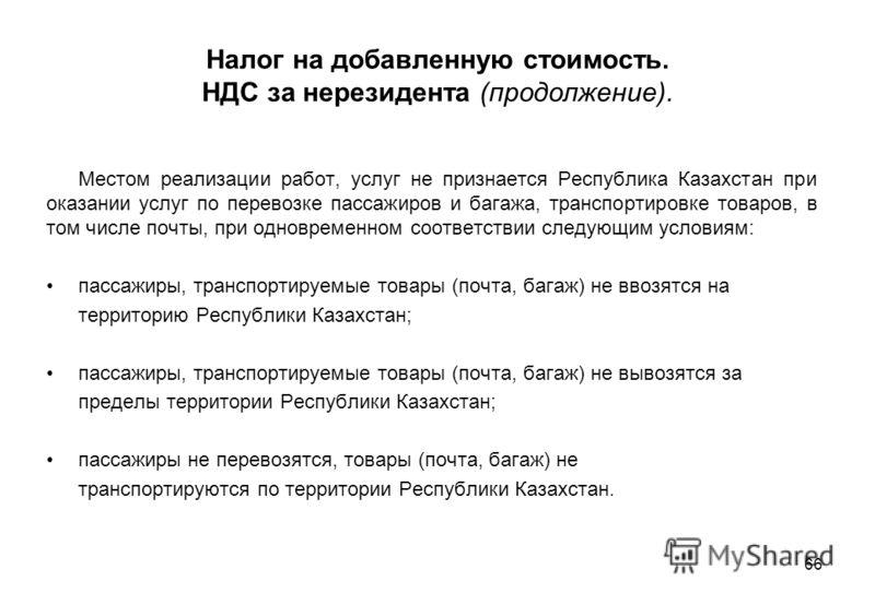 66 Налог на добавленную стоимость. НДС за нерезидента (продолжение). Местом реализации работ, услуг не признается Республика Казахстан при оказании услуг по перевозке пассажиров и багажа, транспортировке товаров, в том числе почты, при одновременном