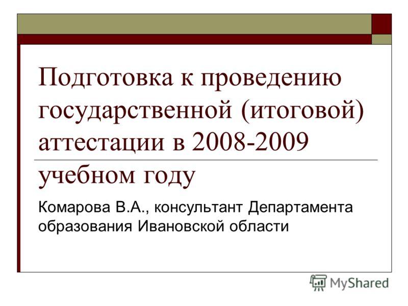 Подготовка к проведению государственной (итоговой) аттестации в 2008-2009 учебном году Комарова В.А., консультант Департамента образования Ивановской области