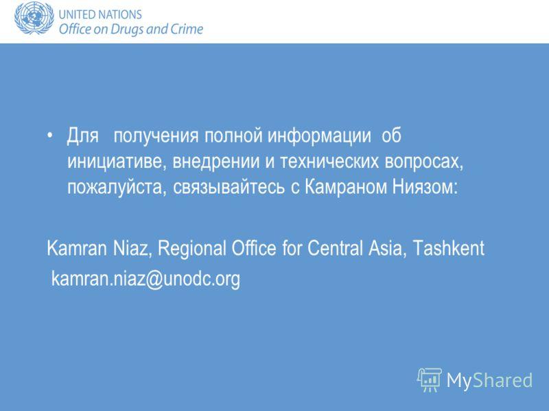 Для получения полной информации об инициативе, внедрении и технических вопросах, пожалуйста, связывайтесь с Камраном Ниязом: Kamran Niaz, Regional Office for Central Asia, Tashkent kamran.niaz@unodc.org