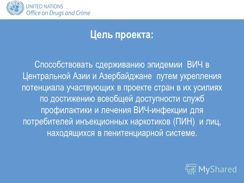 Цель проекта: Способствовать сдерживанию эпидемии ВИЧ в Центральной Азии и Азербайджане путем укрепления потенциала участвующих в проекте стран в их усилиях по достижению всеобщей доступности служб профилактики и лечения ВИЧ-инфекции для потребителей