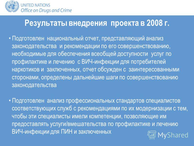 Результаты внедрения проекта в 2008 г. Подготовлен национальный отчет, представляющий анализ законодательства и рекомендации по его совершенствованию, необходимые для обеспечения всеобщей доступности услуг по профилактике и лечению с ВИЧ-инфекции для