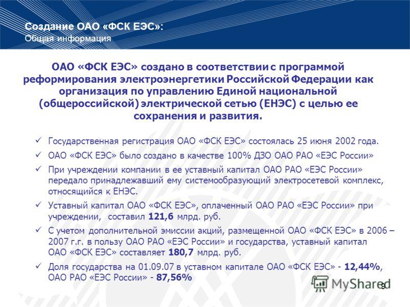 9 Государственная регистрация ОАО «ФСК ЕЭС» состоялась 25 июня 2002 года. ОАО «ФСК ЕЭС» было создано в качестве 100% ДЗО ОАО РАО «ЕЭС России» При учреждении компании в ее уставный капитал ОАО РАО «ЕЭС России» передало принадлежавший ему системообразу