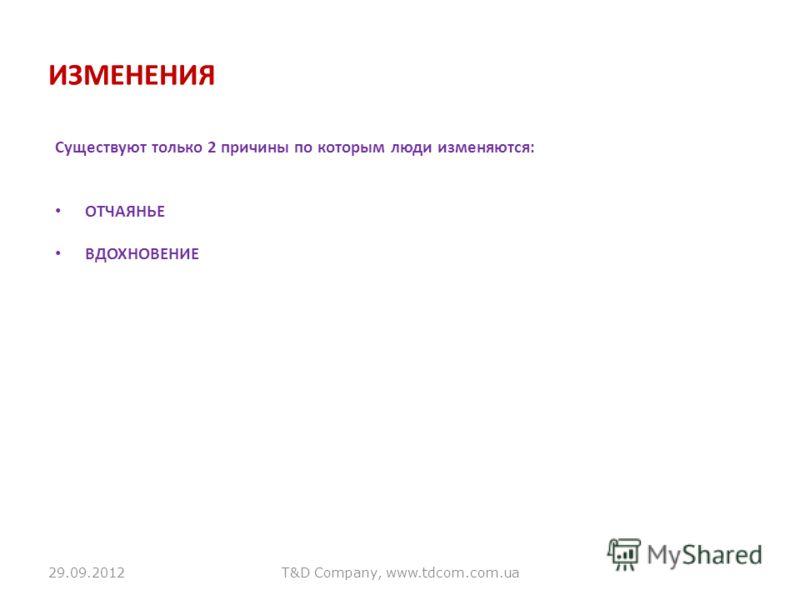03.07.2012T&D Company, www.tdcom.com.ua ИЗМЕНЕНИЯ Существуют только 2 причины по которым люди изменяются: ОТЧАЯНЬЕ ВДОХНОВЕНИЕ