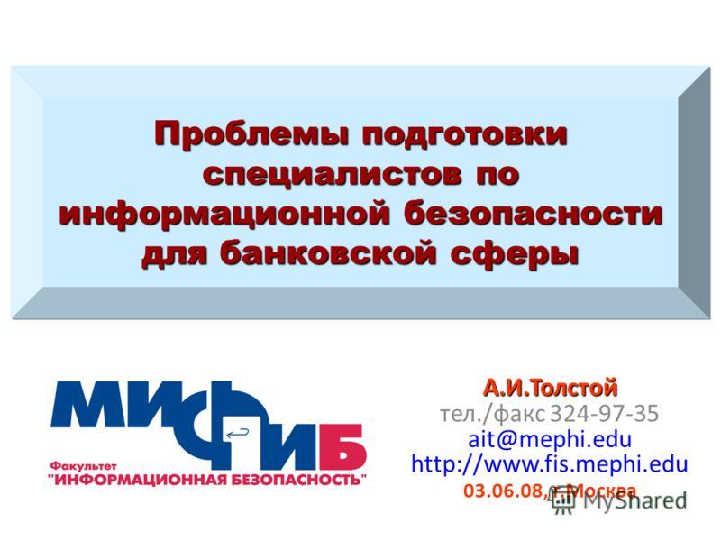 Проблемы подготовки специалистов по информационной безопасности для банковской сферы А.И.Толстой тел./факс 324-97-35 ait@mephi.edu http://www.fis.mephi.edu 03.06.08, г.Москва