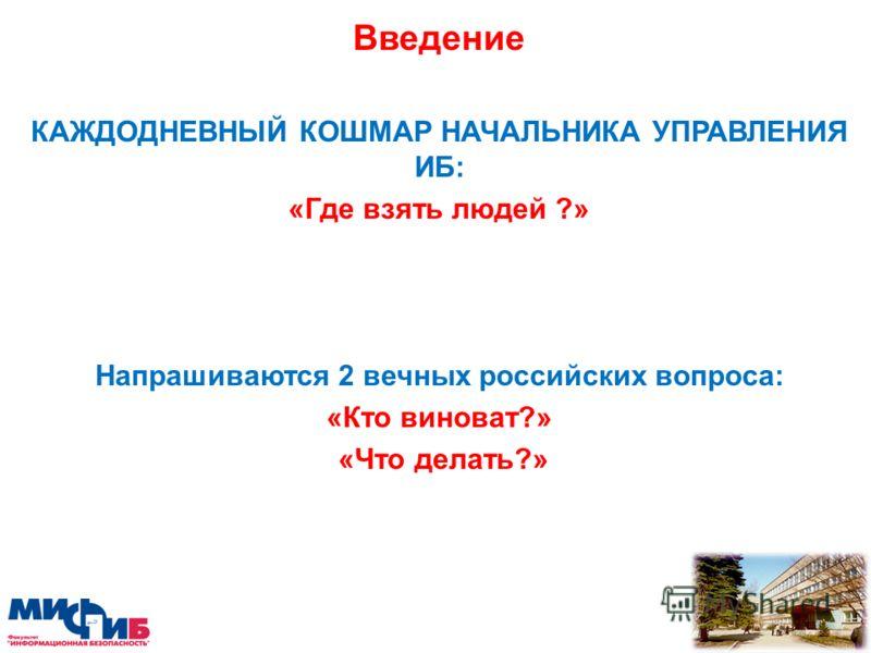 Введение КАЖДОДНЕВНЫЙ КОШМАР НАЧАЛЬНИКА УПРАВЛЕНИЯ ИБ: «Где взять людей ?» Напрашиваются 2 вечных российских вопроса: «Кто виноват?» «Что делать?»