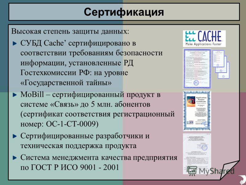 Высокая степень защиты данных: СУБД Cache сертифицировано в соответствии требованиям безопасности информации, установленные РД Гостехкомиссии РФ: на уровне «Государственной тайны» MoBill – сертифицированный продукт в системе «Связь» до 5 млн. абонент