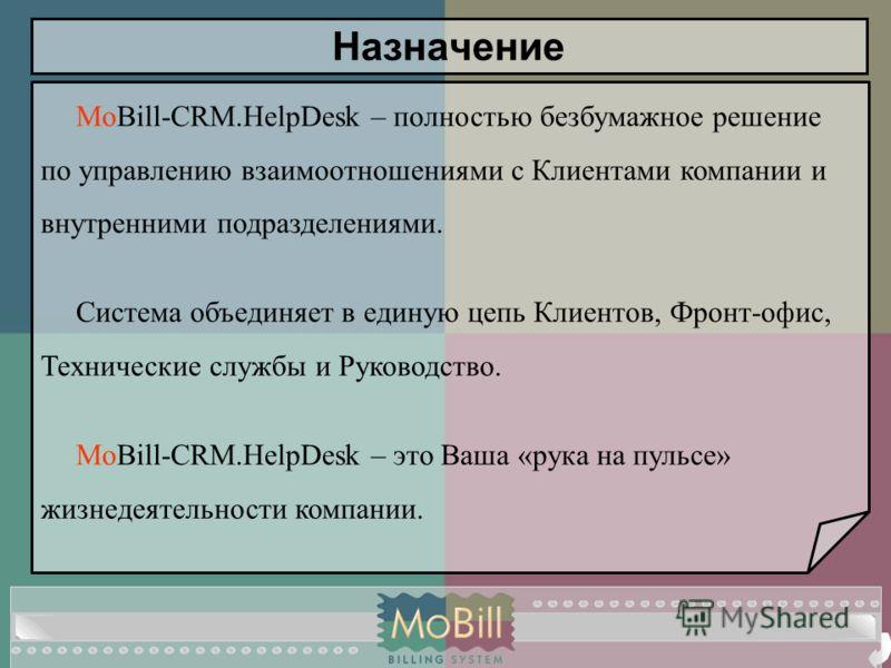 MoBill-CRM.HelpDesk – полностью безбумажное решение по управлению взаимоотношениями с Клиентами компании и внутренними подразделениями. Система объединяет в единую цепь Клиентов, Фронт-офис, Технические службы и Руководство. MoBill-CRM.HelpDesk – это